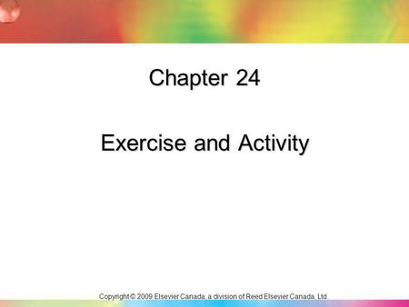 Copyright © 2009 Elsevier Canada, a division of Reed Elsevier Canada, Ltd. Chapter 24 Exercise and Activity.