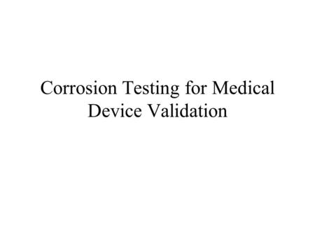 Corrosion Testing for Medical Device Validation. Effect of Corrosion on the Body Compatibility Tissue response Leach rates Toxicity.