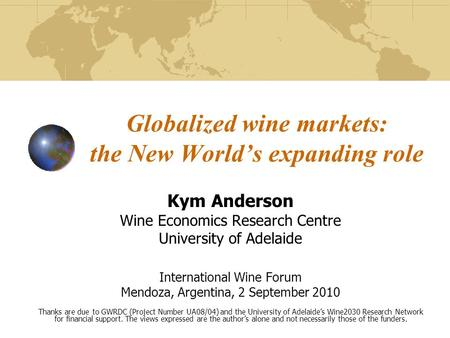 Globalized wine markets: the New Worlds expanding role Kym Anderson Wine Economics Research Centre University of Adelaide International Wine Forum Mendoza,