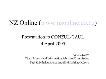 NZ Online (www.nzonline.co.nz) Presentation to CONZUL/CAUL 4 April 2005 Ainslie Dewe Chair, Library and Information Advisory Commission Ngā Kaiwhakamārama.