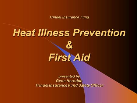 Trindel Insurance Fund Heat Illness Prevention & First Aid presented by Gene Herndon Trindel Insurance Fund Safety Officer.
