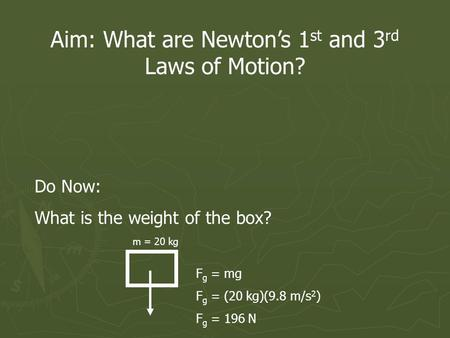 Aim: What are Newtons 1 st and 3 rd Laws of Motion? Do Now: What is the weight of the box? m = 20 kg F g = mg F g = (20 kg)(9.8 m/s 2 ) F g = 196 N.