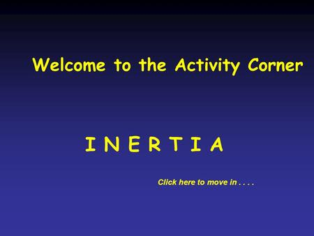 Welcome to the Activity Corner I N E R T I A Click here to move in....