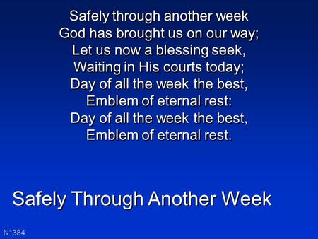 Safely Through Another Week N°384 Safely through another week God has brought us on our way; Let us now a blessing seek, Waiting in His courts today; Day.