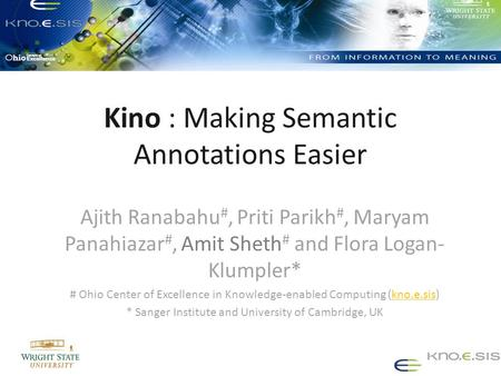 Kino : Making Semantic Annotations Easier Ajith Ranabahu #, Priti Parikh #, Maryam Panahiazar #, Amit Sheth # and Flora Logan- Klumpler* # Ohio Center.