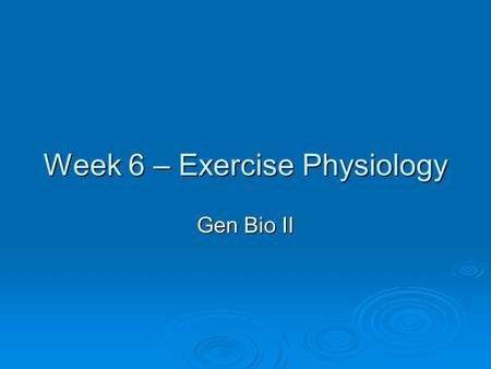Week 6 – Exercise Physiology Gen Bio II. Homeostasis Maintenance of a relatively steady physiological state Maintenance of a relatively steady physiological.