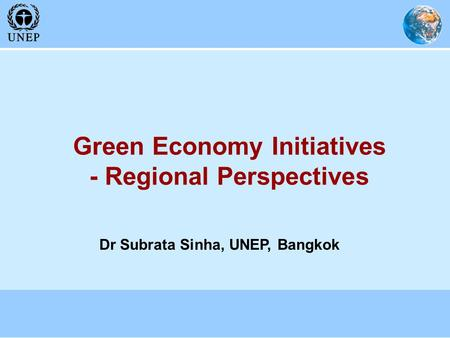 Green Economy Initiatives - Regional Perspectives Dr Subrata Sinha, UNEP, Bangkok.