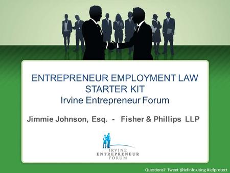 Questions? using #iefprotect ENTREPRENEUR EMPLOYMENT LAW STARTER KIT Irvine Entrepreneur Forum Jimmie Johnson, Esq. - Fisher & Phillips.