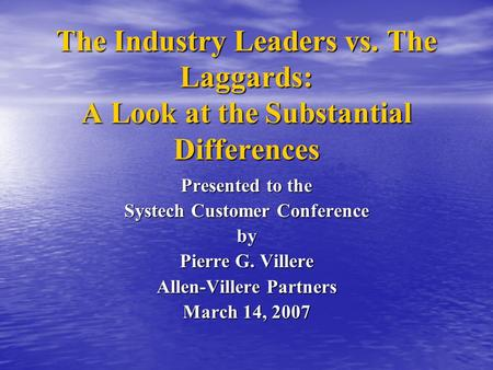The Industry Leaders vs. The Laggards: A Look at the Substantial Differences Presented to the Systech Customer Conference by Pierre G. Villere Allen-Villere.