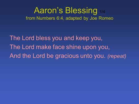 Aarons Blessing 1/4 from Numbers 6:4, adapted by Joe Romeo The Lord bless you and keep you, The Lord make face shine upon you, And the Lord be gracious.