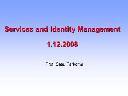Services and Identity Management 1.12.2008 Prof. Sasu Tarkoma.