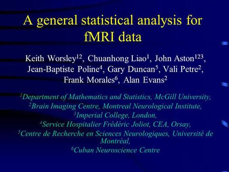A general statistical analysis for fMRI data Keith Worsley 12, Chuanhong Liao 1, John Aston 123, Jean-Baptiste Poline 4, Gary Duncan 5, Vali Petre 2, Frank.