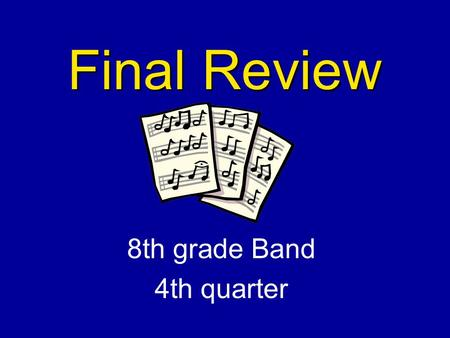 Final Review 8th grade Band 4th quarter Time Signature Indicates the of beats per measure.