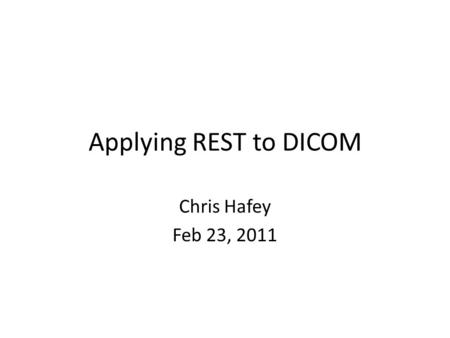 Applying REST to DICOM Chris Hafey Feb 23, 2011. Introduction Three Types of Web Services – RPC Based (WS*) – REST – REST/RPC Hybrid Pure REST is a great.