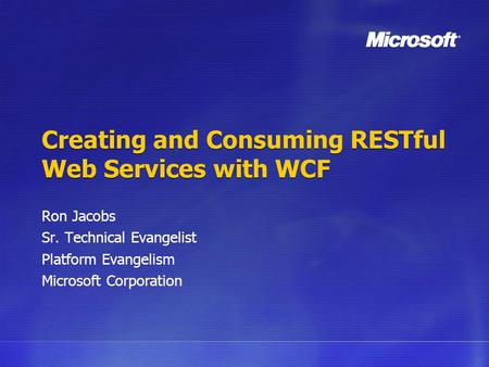 Creating and Consuming RESTful Web Services with WCF Ron Jacobs Sr. Technical Evangelist Platform Evangelism Microsoft Corporation.