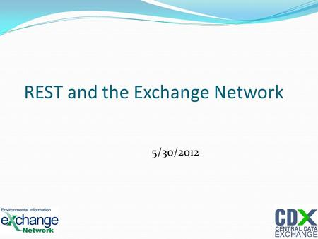 REST and the Exchange Network 5/30/2012 1. REST REST stands for Representational State Transfer 2.