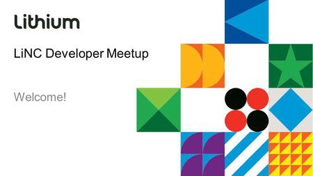 LiNC Developer Meetup Welcome!. Our job is to make your life easier APIs Tools and workflow Documentation Stay in touch: developers.lithium.com Join the.