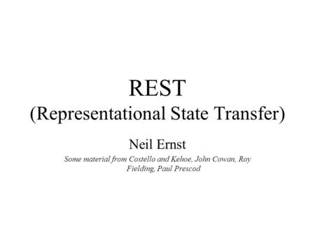 REST (Representational State Transfer) Neil Ernst Some material from Costello and Kehoe, John Cowan, Roy Fielding, Paul Prescod.
