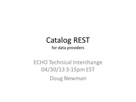 Catalog REST for data providers ECHO Technical Interchange 04/30/13 3:15pm EST Doug Newman.