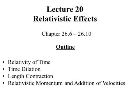 Lecture 20 Relativistic Effects Chapter 26.6 26.10 Outline Relativity of Time Time Dilation Length Contraction Relativistic Momentum and Addition of Velocities.