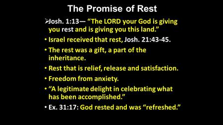 The Promise of Rest Josh. 1:13 The LORD your God is giving you rest and is giving you this land. Israel received that rest, Josh. 21:43-45. The rest was.