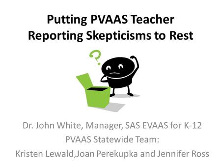 Putting PVAAS Teacher Reporting Skepticisms to Rest Dr. John White, Manager, SAS EVAAS for K-12 PVAAS Statewide Team: Kristen Lewald,Joan Perekupka and.