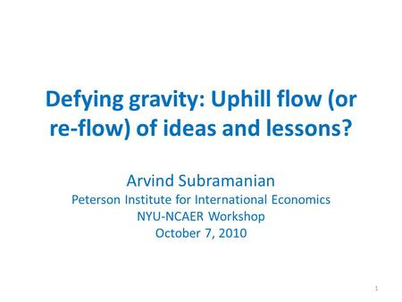 Defying gravity: Uphill flow (or re-flow) of ideas and lessons? Arvind Subramanian Peterson Institute for International Economics NYU-NCAER Workshop October.