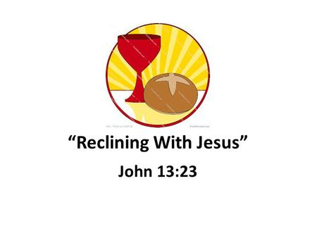 Reclining With Jesus John 13:23. Reclining With Jesus at the Table.