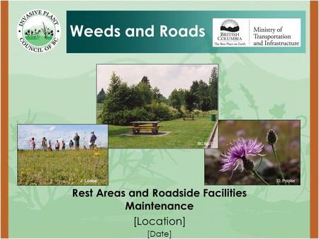 Rest Areas and Roadside Facilities Maintenance [Location] [Date] Weeds and Roads D. PolsterJ. Leekie BC MoT.
