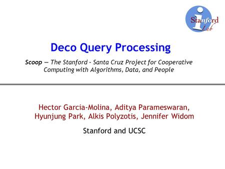 Deco Query Processing Hector Garcia-Molina, Aditya Parameswaran, Hyunjung Park, Alkis Polyzotis, Jennifer Widom Stanford and UCSC Scoop The Stanford –