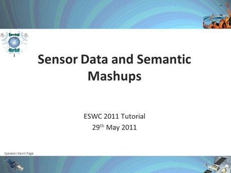 Speaker: Kevin Page Sensor Data and Semantic Mashups ESWC 2011 Tutorial 29 th May 2011.