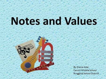 Notes and Values By Diane Ader Carroll Middle School
