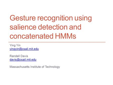 Gesture recognition using salience detection and concatenated HMMs Ying Yin Randall Davis Massachusetts Institute.