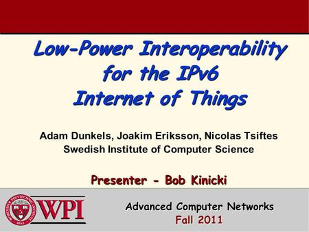 Low-Power Interoperability for the IPv6 Internet of Things Presenter - Bob Kinicki Low-Power Interoperability for the IPv6 Internet of Things Adam Dunkels,