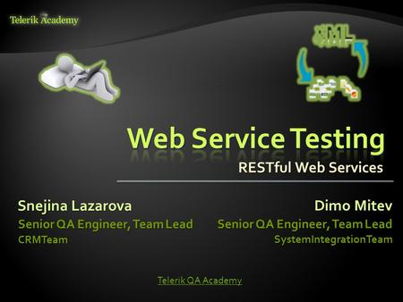 Snejina Lazarova Senior QA Engineer, Team Lead CRMTeam Dimo Mitev Senior QA Engineer, Team Lead SystemIntegrationTeam Telerik QA Academy RESTful Web Services.