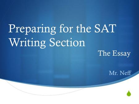 Preparing for the SAT Writing Section The Essay Mr. Neff.