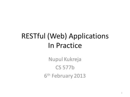 RESTful (Web) Applications In Practice Nupul Kukreja CS 577b 6 th February 2013 1.