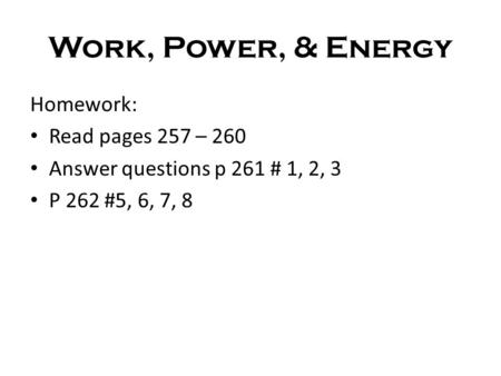 Work, Power, & Energy Homework: Read pages 257 – 260 Answer questions p 261 # 1, 2, 3 P 262 #5, 6, 7, 8.