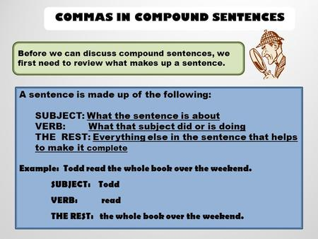 COMMAS IN COMPOUND SENTENCES Before we can discuss compound sentences, we first need to review what makes up a sentence. A sentence is made up of the following: