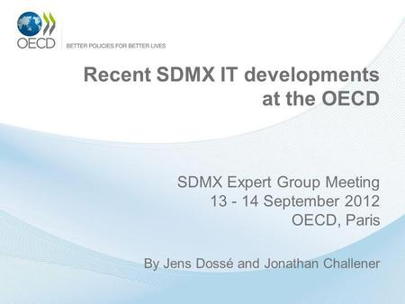 Recent SDMX IT developments at the OECD SDMX Expert Group Meeting 13 - 14 September 2012 OECD, Paris By Jens Dossé and Jonathan Challener.