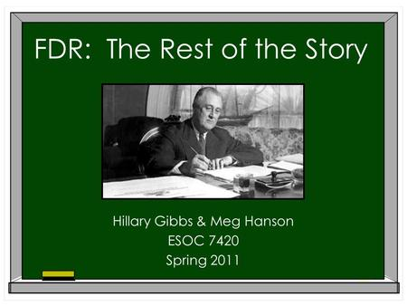 FDR: The Rest of the Story Hillary Gibbs & Meg Hanson ESOC 7420 Spring 2011.