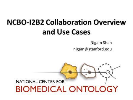 NCBO-I2B2 Collaboration Overview and Use Cases Nigam Shah