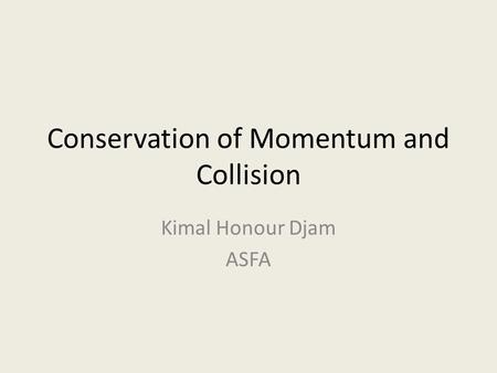 Conservation of Momentum and Collision Kimal Honour Djam ASFA.