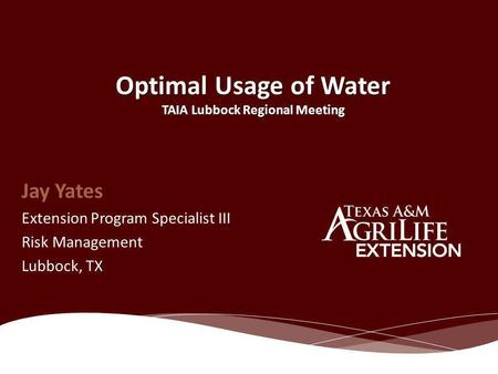Optimal Usage of Water TAIA Lubbock Regional Meeting Jay Yates Extension Program Specialist III Risk Management Lubbock, TX.