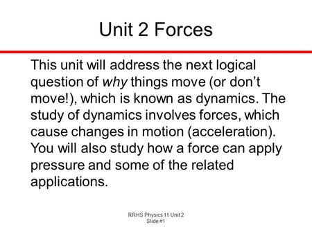 RRHS Physics 11 Unit 2 Slide #1 Unit 2 Forces This unit will address the next logical question of why things move (or dont move!), which is known as dynamics.