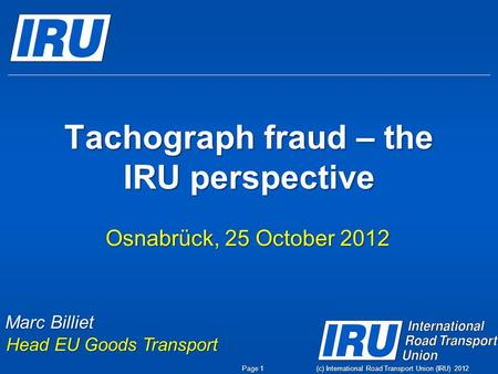 (c) International Road Transport Union (IRU) 2012 Tachograph fraud – the IRU perspective Osnabrück, 25 October 2012 Marc Billiet Head EU Goods Transport.