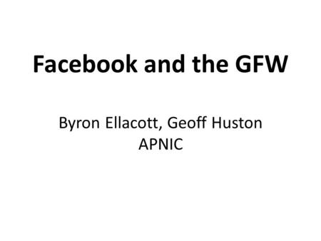 Facebook and the GFW Byron Ellacott, Geoff Huston APNIC.