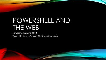 POWERSHELL AND THE WEB PowerShell Summit 2014 Trond Hindenes, Crayon AS