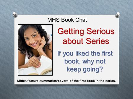 If you liked the first book, why not keep going? MHS Book Chat Getting Serious about Series Slides feature summaries/covers of the first book in the series.