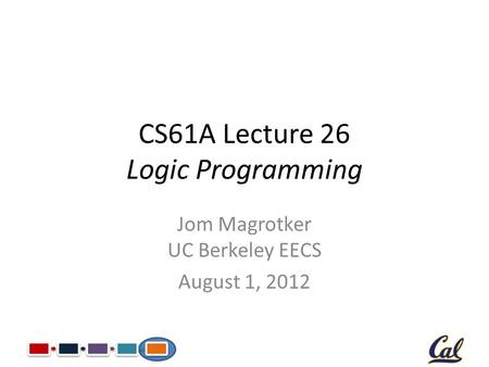 CS61A Lecture 26 Logic Programming Jom Magrotker UC Berkeley EECS August 1, 2012.